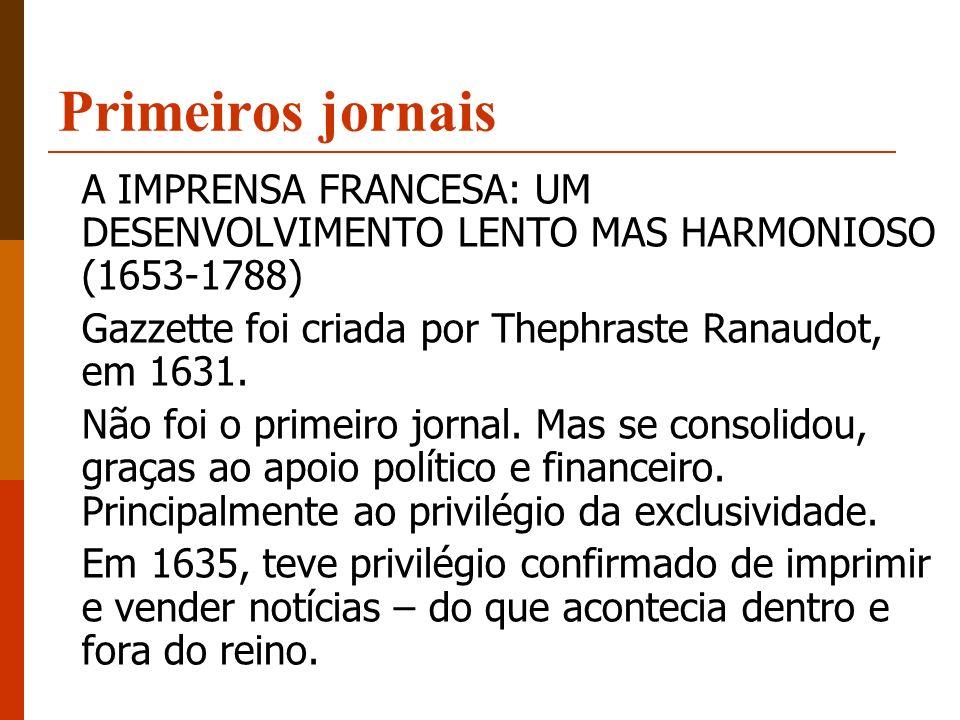 Primeiros jornais A IMPRENSA FRANCESA: UM DESENVOLVIMENTO LENTO MAS HARMONIOSO (1653-1788) Gazzette foi criada por Thephraste Ranaudot, em 1631.