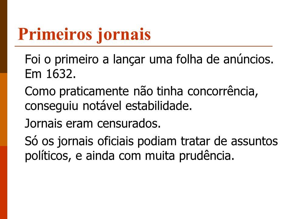 Primeiros jornais Foi o primeiro a lançar uma folha de anúncios. Em 1632. Como praticamente não tinha concorrência, conseguiu notável estabilidade.