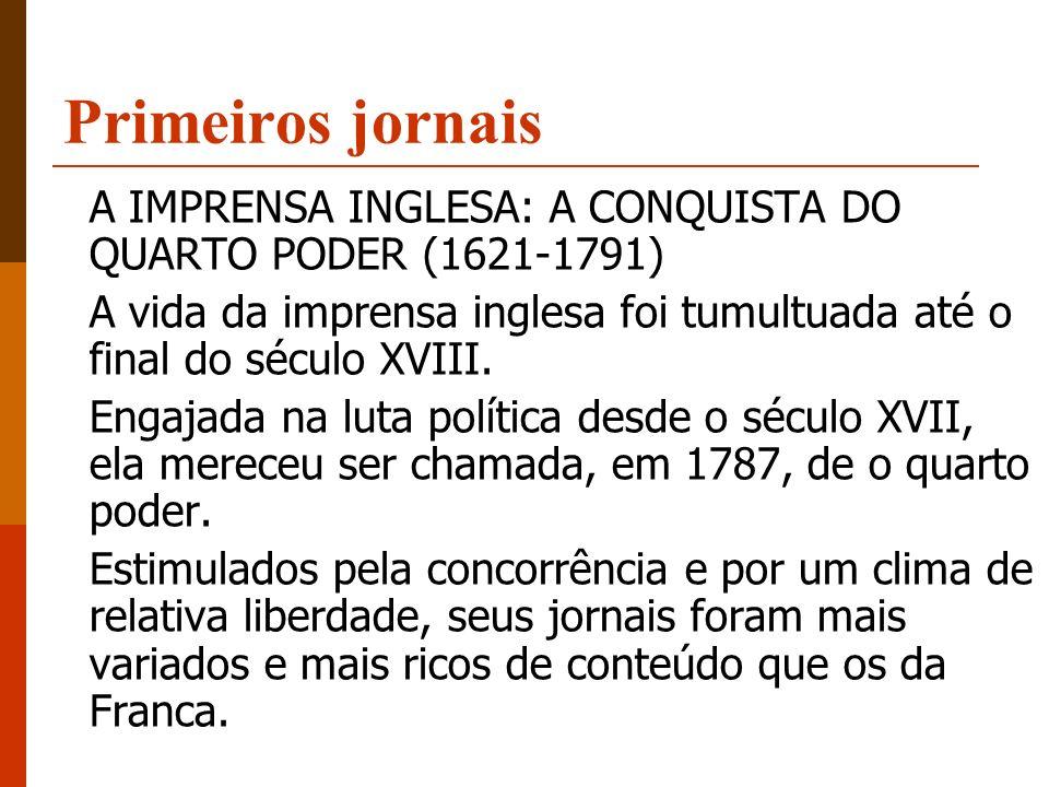 Primeiros jornais A IMPRENSA INGLESA: A CONQUISTA DO QUARTO PODER (1621-1791) A vida da imprensa inglesa foi tumultuada até o final do século XVIII.