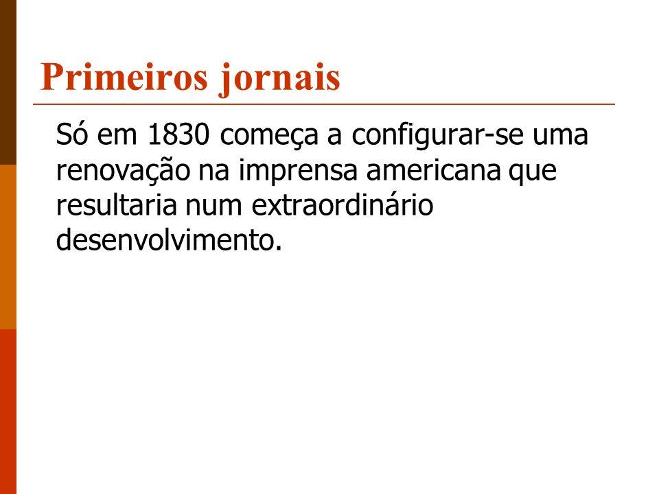 Primeiros jornais Só em 1830 começa a configurar-se uma renovação na imprensa americana que resultaria num extraordinário desenvolvimento.