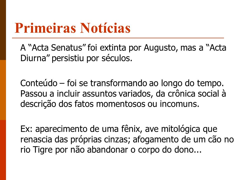Primeiras Notícias A Acta Senatus foi extinta por Augusto, mas a Acta Diurna persistiu por séculos.