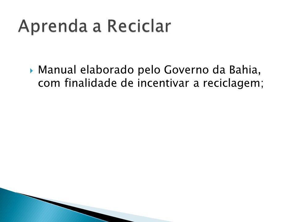 Aprenda a Reciclar Manual elaborado pelo Governo da Bahia, com finalidade de incentivar a reciclagem;