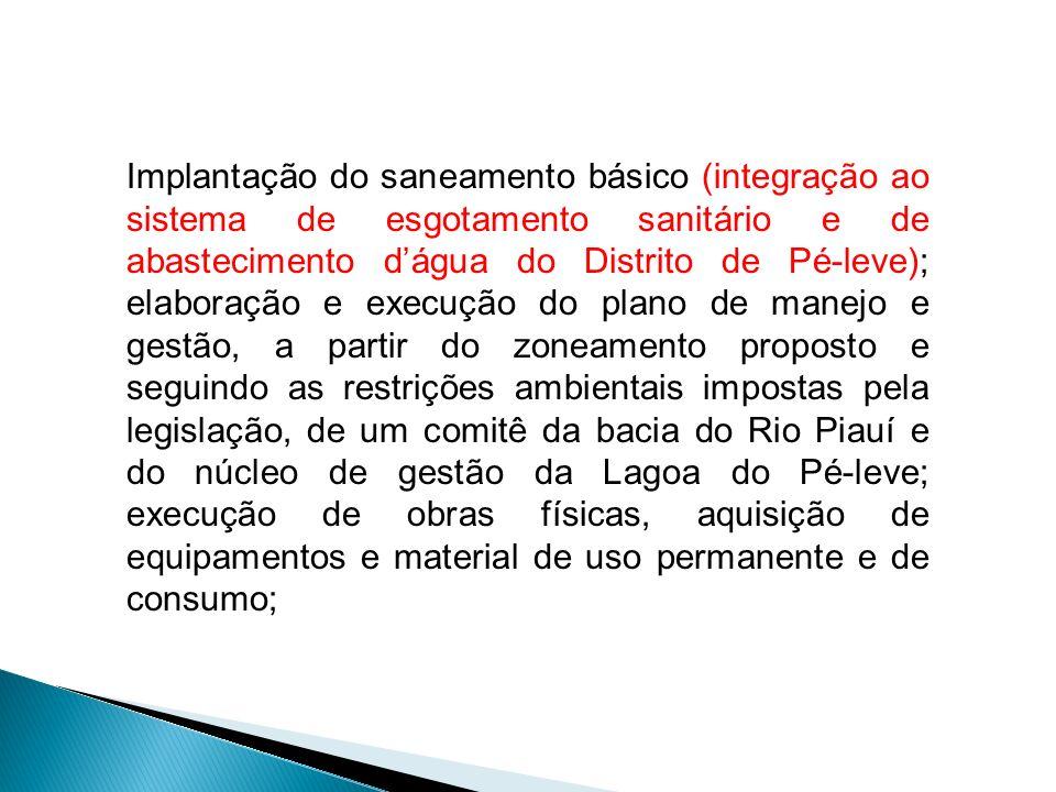 Implantação do saneamento básico (integração ao sistema de esgotamento sanitário e de abastecimento d'água do Distrito de Pé-leve); elaboração e execução do plano de manejo e gestão, a partir do zoneamento proposto e seguindo as restrições ambientais impostas pela legislação, de um comitê da bacia do Rio Piauí e do núcleo de gestão da Lagoa do Pé-leve; execução de obras físicas, aquisição de equipamentos e material de uso permanente e de consumo;