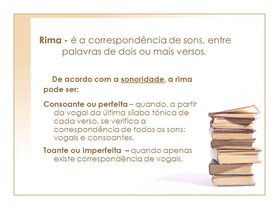 Rima - é a correspondência de sons, entre palavras de dois ou mais versos.