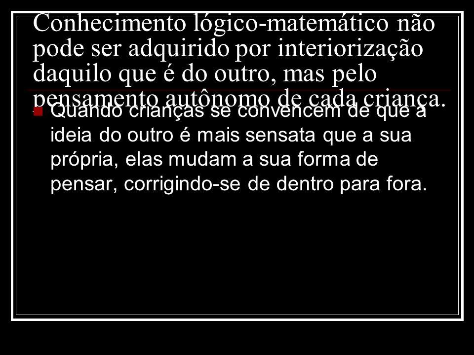 Conhecimento lógico-matemático não pode ser adquirido por interiorização daquilo que é do outro, mas pelo pensamento autônomo de cada criança.