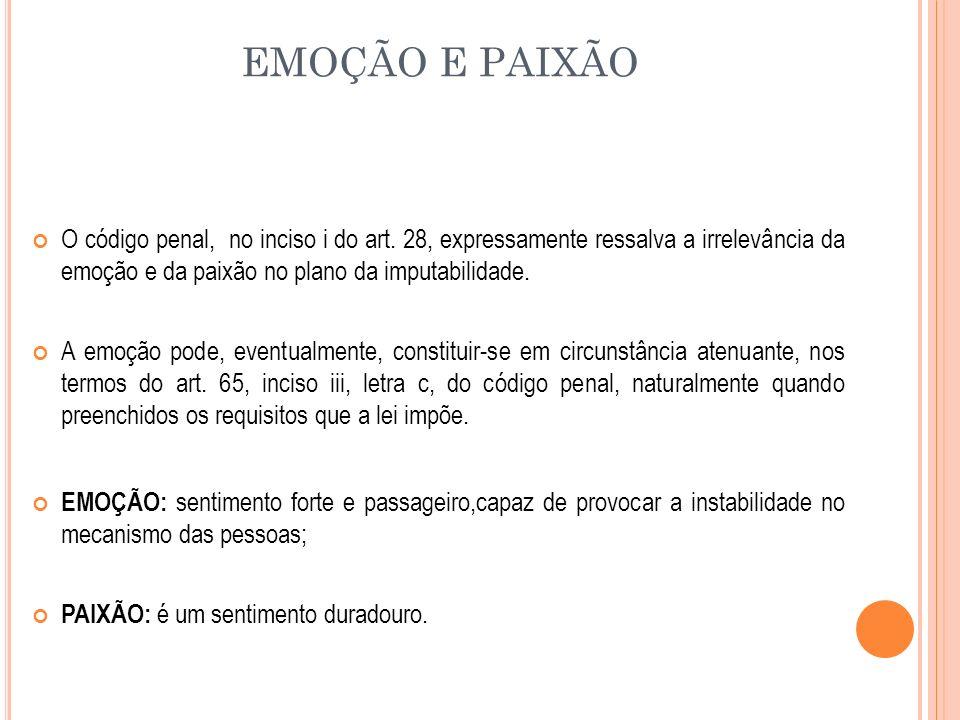 EMOÇÃO E PAIXÃO O código penal, no inciso i do art. 28, expressamente ressalva a irrelevância da emoção e da paixão no plano da imputabilidade.