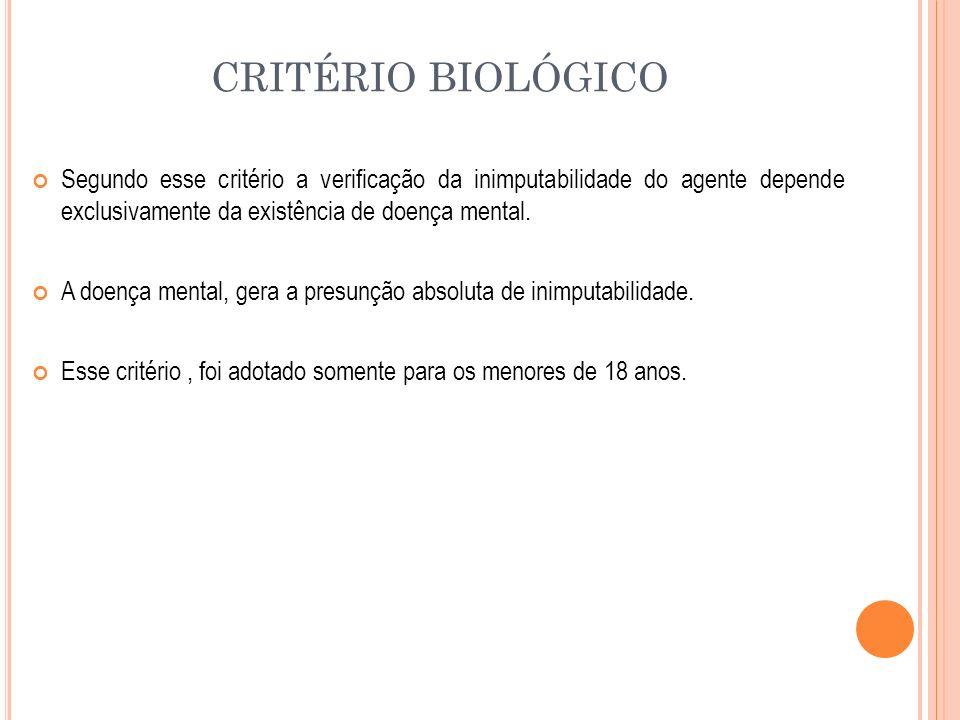 CRITÉRIO BIOLÓGICO Segundo esse critério a verificação da inimputabilidade do agente depende exclusivamente da existência de doença mental.