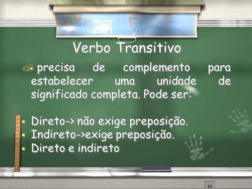 Verbo Transitivo precisa de complemento para estabelecer uma unidade de significado completa. Pode ser: