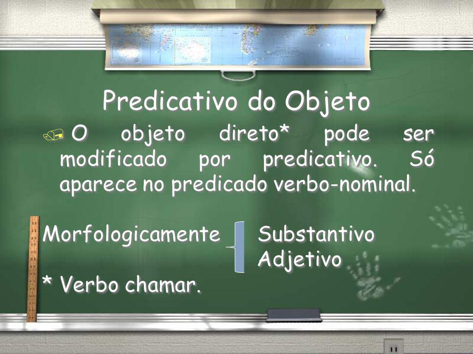 Predicativo do Objeto O objeto direto* pode ser modificado por predicativo. Só aparece no predicado verbo-nominal.