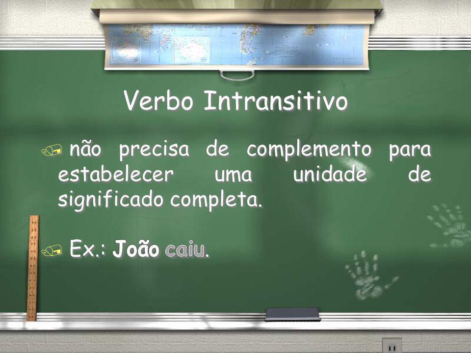 Verbo Intransitivo não precisa de complemento para estabelecer uma unidade de significado completa.