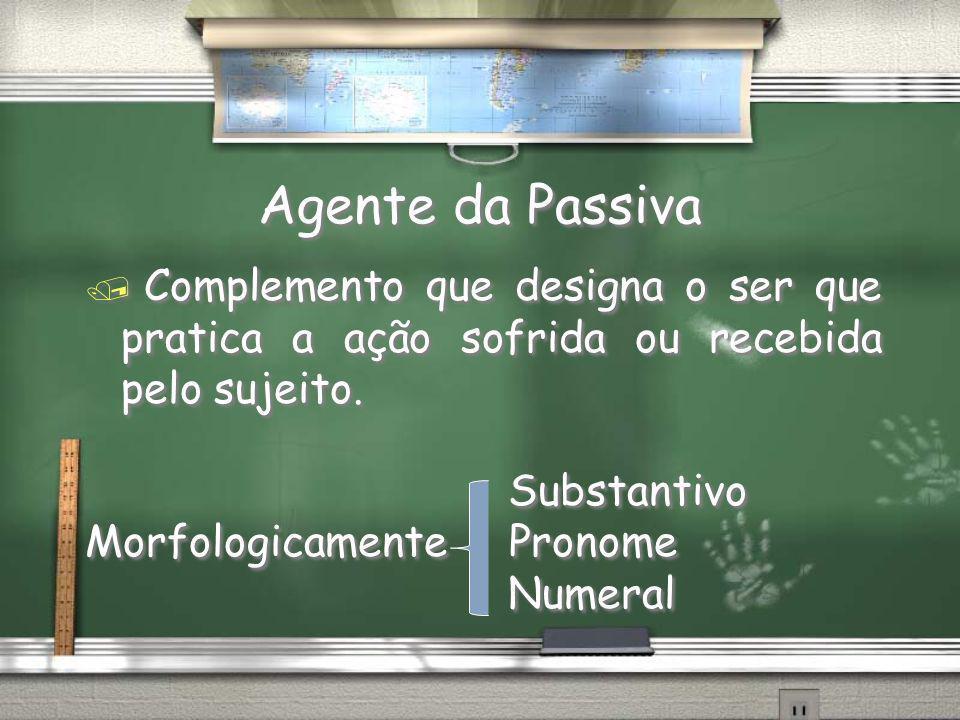 Agente da Passiva Complemento que designa o ser que pratica a ação sofrida ou recebida pelo sujeito.