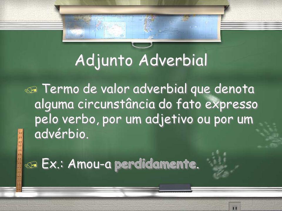 Adjunto Adverbial Termo de valor adverbial que denota alguma circunstância do fato expresso pelo verbo, por um adjetivo ou por um advérbio.