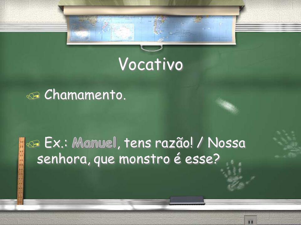 Vocativo Chamamento. Ex.: Manuel, tens razão! / Nossa senhora, que monstro é esse