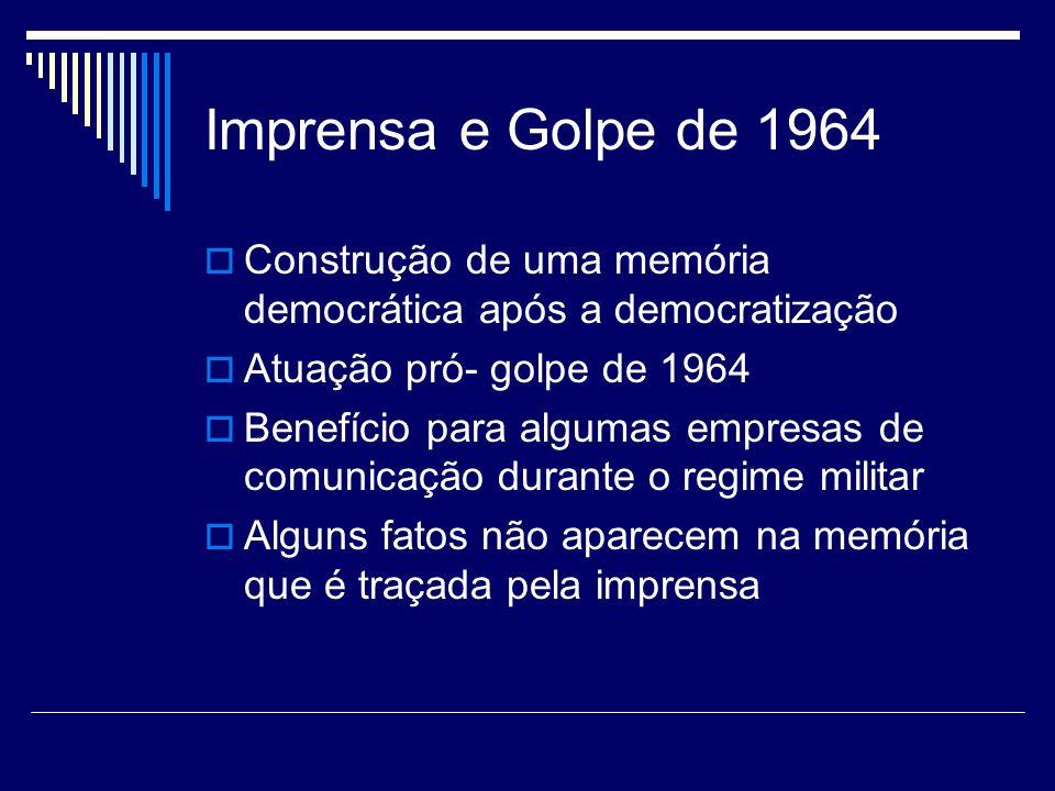 Imprensa e Golpe de 1964 Construção de uma memória democrática após a democratização. Atuação pró- golpe de 1964.