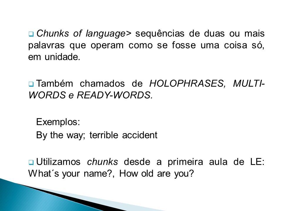 Chunks of language> sequências de duas ou mais palavras que operam como se fosse uma coisa só, em unidade.