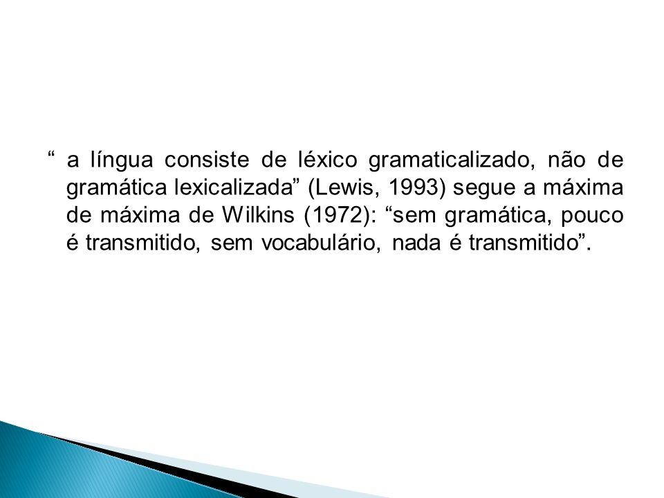 a língua consiste de léxico gramaticalizado, não de gramática lexicalizada (Lewis, 1993) segue a máxima de máxima de Wilkins (1972): sem gramática, pouco é transmitido, sem vocabulário, nada é transmitido .