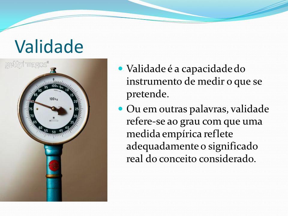 Validade Validade é a capacidade do instrumento de medir o que se pretende.