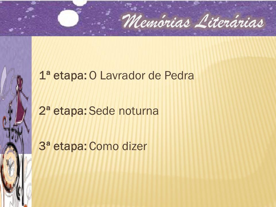 Memórias Literárias 1ª etapa: O Lavrador de Pedra 2ª etapa: Sede noturna 3ª etapa: Como dizer