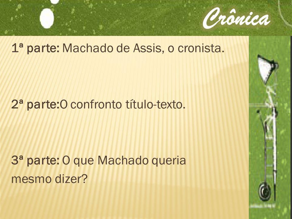 Crônica 1ª parte: Machado de Assis, o cronista. 2ª parte:O confronto título-texto.