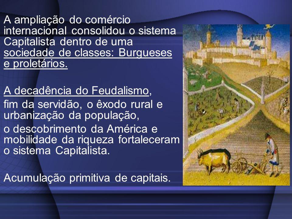 A ampliação do comércio internacional consolidou o sistema Capitalista dentro de uma sociedade de classes: Burgueses e proletários.