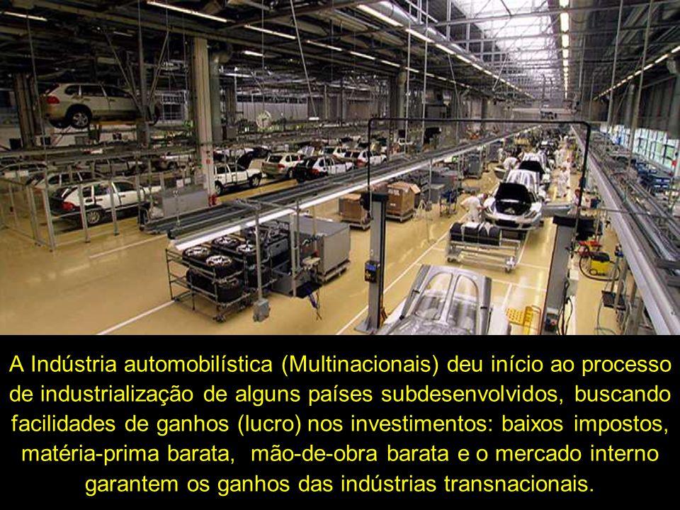 A Indústria automobilística (Multinacionais) deu início ao processo de industrialização de alguns países subdesenvolvidos, buscando facilidades de ganhos (lucro) nos investimentos: baixos impostos, matéria-prima barata, mão-de-obra barata e o mercado interno garantem os ganhos das indústrias transnacionais.