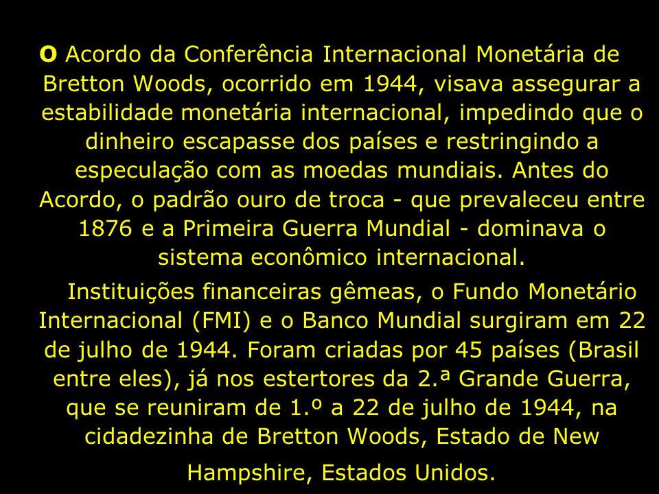 O Acordo da Conferência Internacional Monetária de Bretton Woods, ocorrido em 1944, visava assegurar a estabilidade monetária internacional, impedindo que o dinheiro escapasse dos países e restringindo a especulação com as moedas mundiais. Antes do Acordo, o padrão ouro de troca - que prevaleceu entre 1876 e a Primeira Guerra Mundial - dominava o sistema econômico internacional.