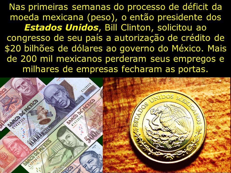 Nas primeiras semanas do processo de déficit da moeda mexicana (peso), o então presidente dos Estados Unidos, Bill Clinton, solicitou ao congresso de seu país a autorização de crédito de $20 bilhões de dólares ao governo do México.