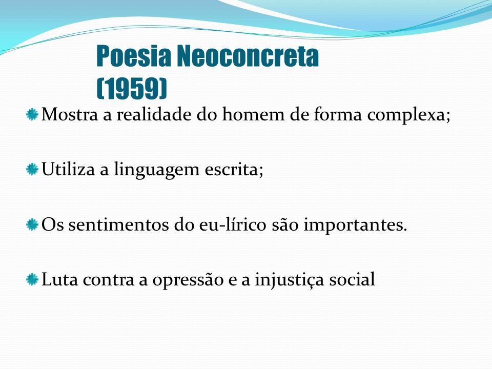 Poesia Neoconcreta (1959)Mostra a realidade do homem de forma complexa; Utiliza a linguagem escrita;
