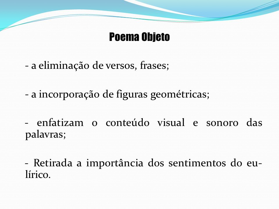 Poema Objeto - a eliminação de versos, frases; - a incorporação de figuras geométricas; - enfatizam o conteúdo visual e sonoro das palavras;