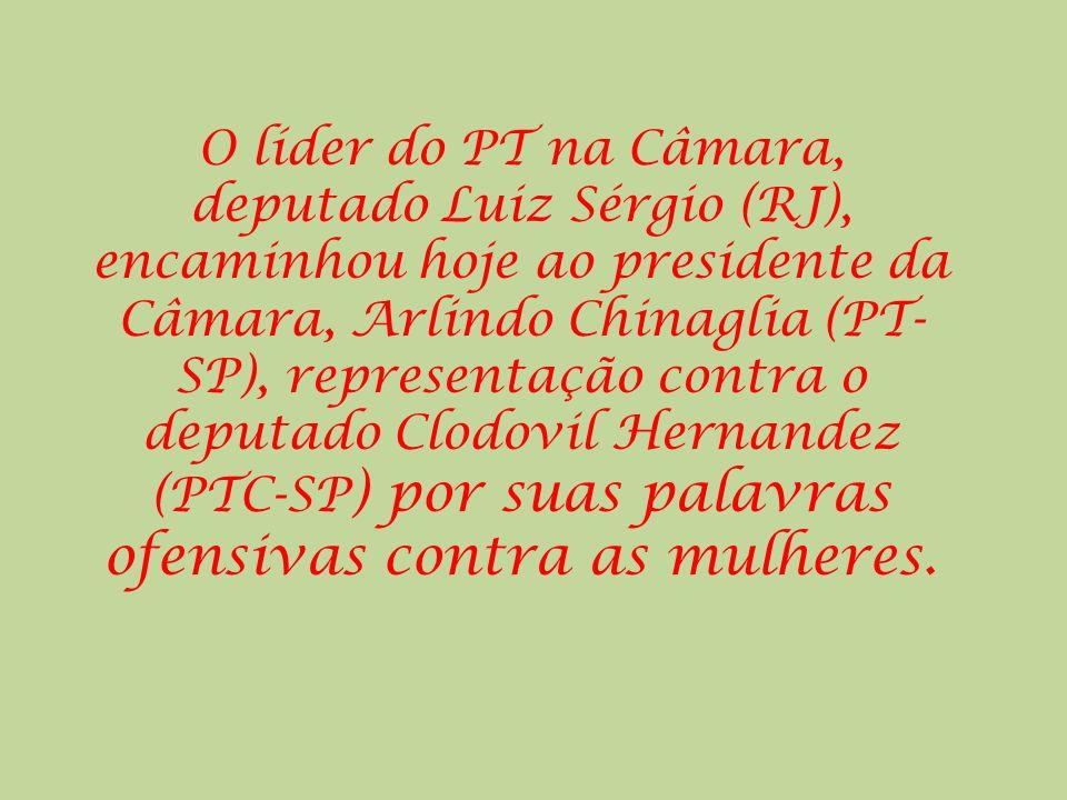 O líder do PT na Câmara, deputado Luiz Sérgio (RJ), encaminhou hoje ao presidente da Câmara, Arlindo Chinaglia (PT-SP), representação contra o deputado Clodovil Hernandez (PTC-SP) por suas palavras ofensivas contra as mulheres.