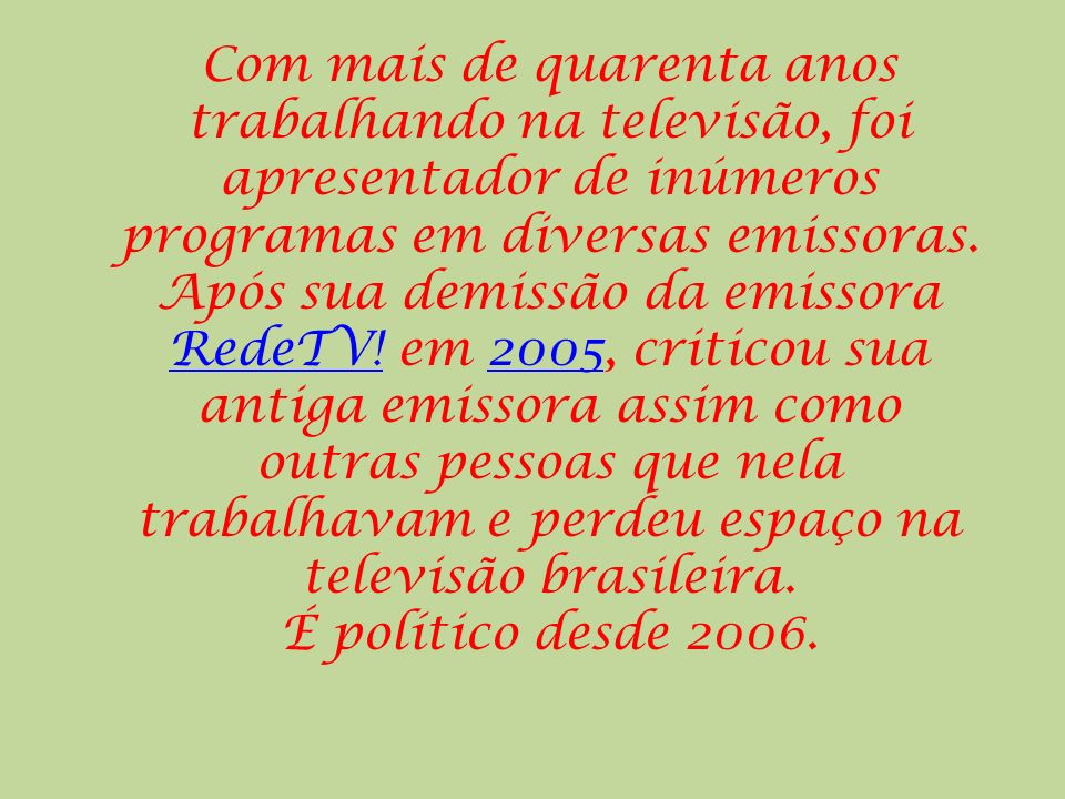 Com mais de quarenta anos trabalhando na televisão, foi apresentador de inúmeros programas em diversas emissoras. Após sua demissão da emissora RedeTV! em 2005, criticou sua antiga emissora assim como outras pessoas que nela trabalhavam e perdeu espaço na televisão brasileira.