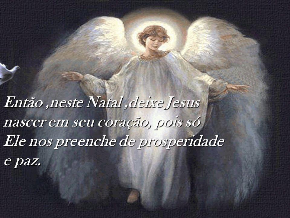 Então ,neste Natal ,deixe Jesus nascer em seu coração, pois só Ele nos preenche de prosperidade e paz.