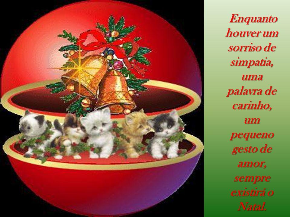 Enquanto houver um sorriso de simpatia, uma palavra de carinho, um pequeno gesto de amor, sempre existirá o Natal.