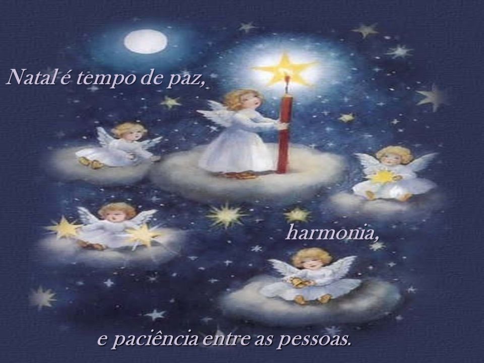 Natal é tempo de paz, harmonia, e paciência entre as pessoas.