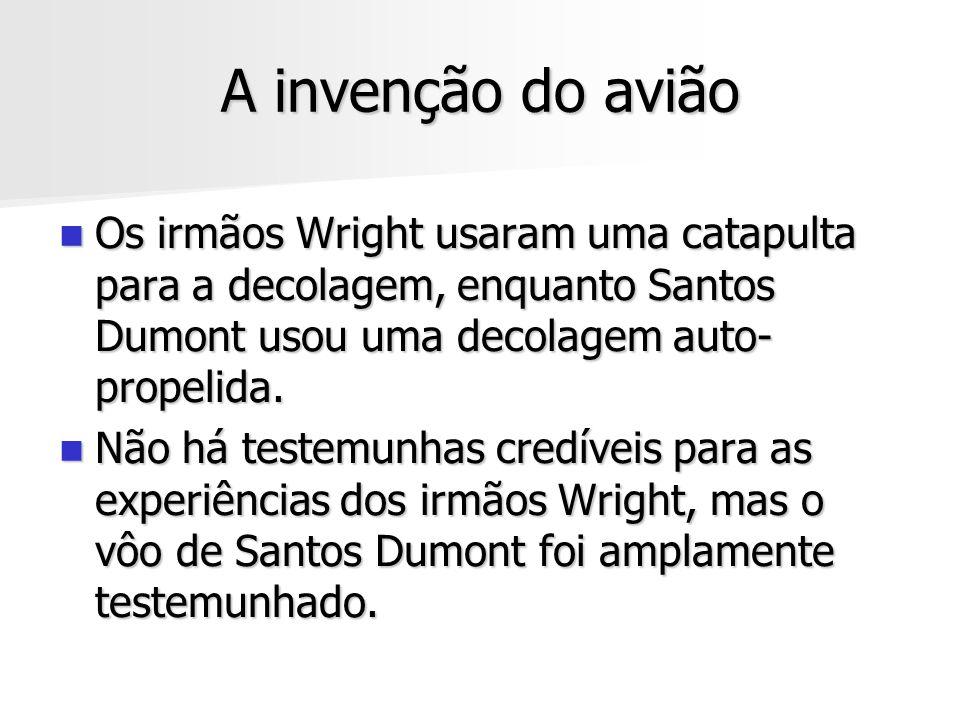 A invenção do avião Os irmãos Wright usaram uma catapulta para a decolagem, enquanto Santos Dumont usou uma decolagem auto-propelida.
