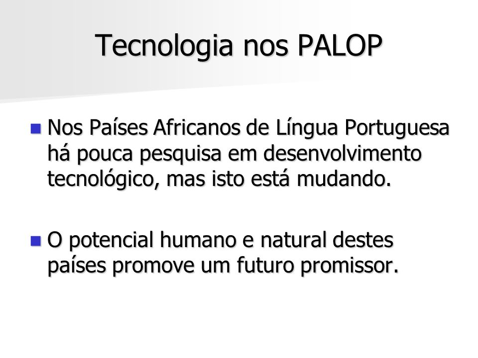 Tecnologia nos PALOP Nos Países Africanos de Língua Portuguesa há pouca pesquisa em desenvolvimento tecnológico, mas isto está mudando.