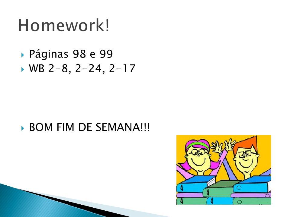 Homework! Páginas 98 e 99 WB 2-8, 2-24, 2-17 BOM FIM DE SEMANA!!!