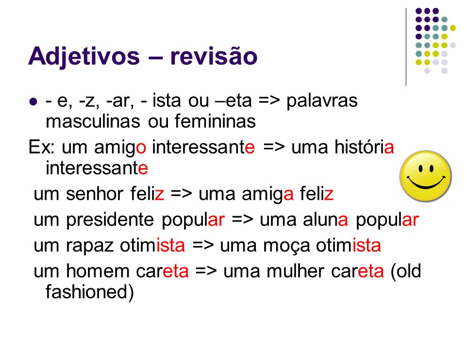 Adjetivos – revisão - e, -z, -ar, - ista ou –eta => palavras masculinas ou femininas. Ex: um amigo interessante => uma história interessante.