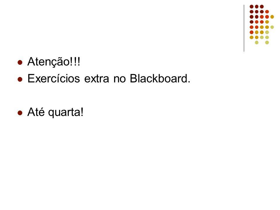 Atenção!!! Exercícios extra no Blackboard. Até quarta!
