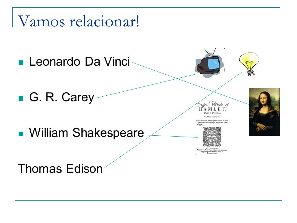 Vamos relacionar! Leonardo Da Vinci G. R. Carey William Shakespeare