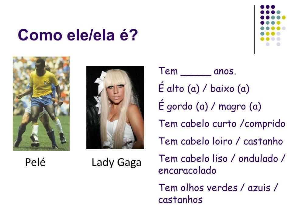Como ele/ela é Pelé Lady Gaga Tem _____ anos. É alto (a) / baixo (a)