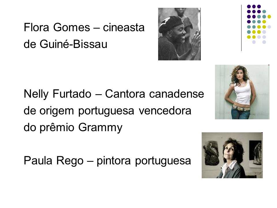 Flora Gomes – cineasta de Guiné-Bissau. Nelly Furtado – Cantora canadense. de origem portuguesa vencedora.