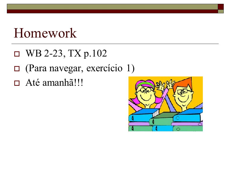Homework WB 2-23, TX p.102 (Para navegar, exercício 1) Até amanhã!!!