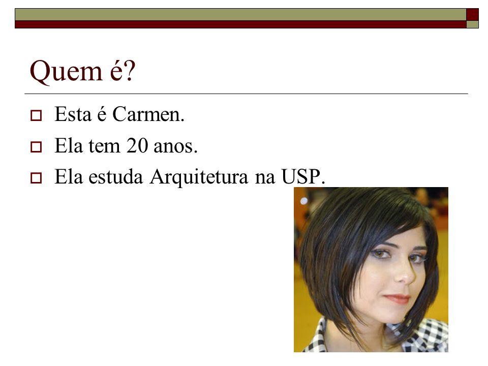 Quem é Esta é Carmen. Ela tem 20 anos. Ela estuda Arquitetura na USP.