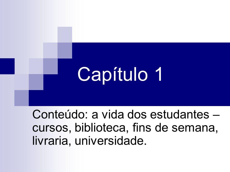 Capítulo 1Conteúdo: a vida dos estudantes – cursos, biblioteca, fins de semana, livraria, universidade.