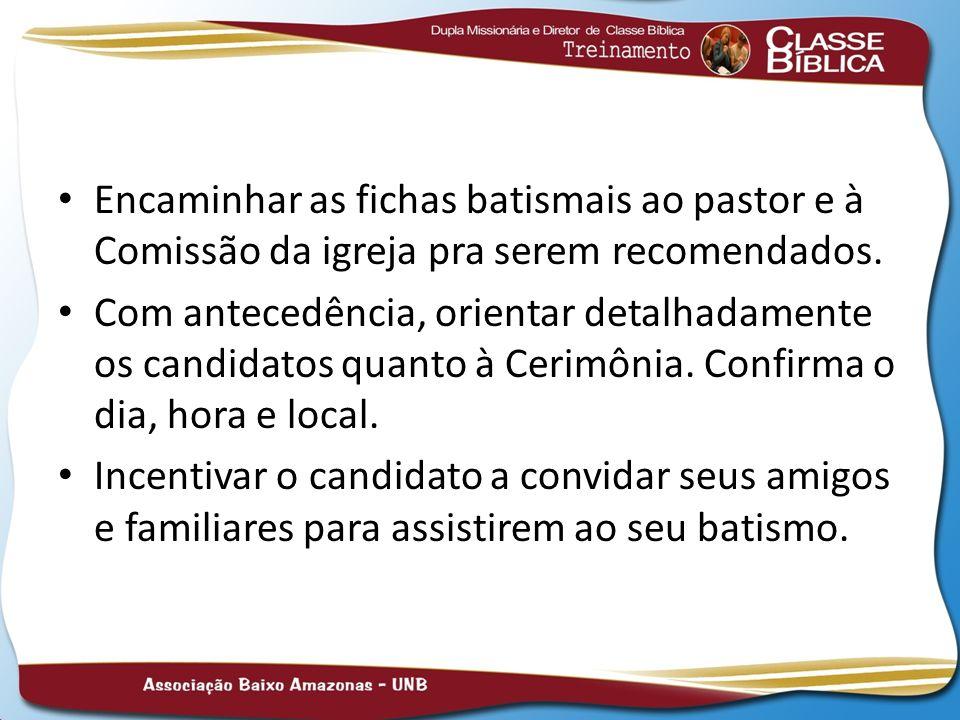Encaminhar as fichas batismais ao pastor e à Comissão da igreja pra serem recomendados.