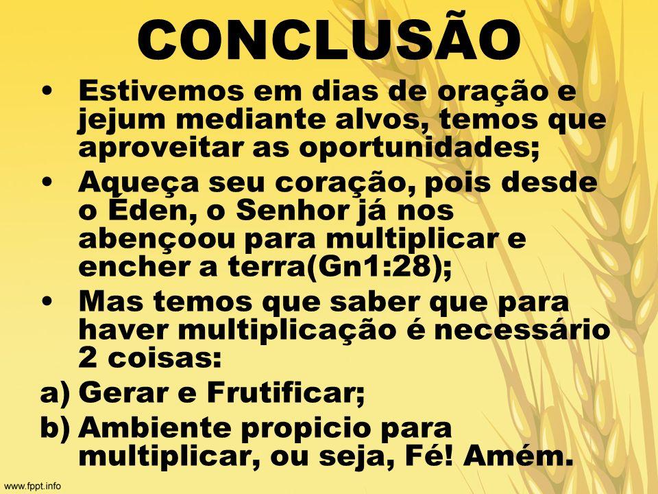CONCLUSÃO Estivemos em dias de oração e jejum mediante alvos, temos que aproveitar as oportunidades;