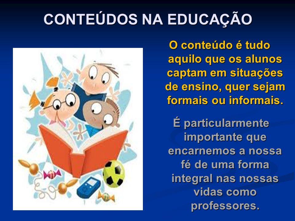 CONTEÚDOS NA EDUCAÇÃO O conteúdo é tudo aquilo que os alunos captam em situações de ensino, quer sejam formais ou informais.