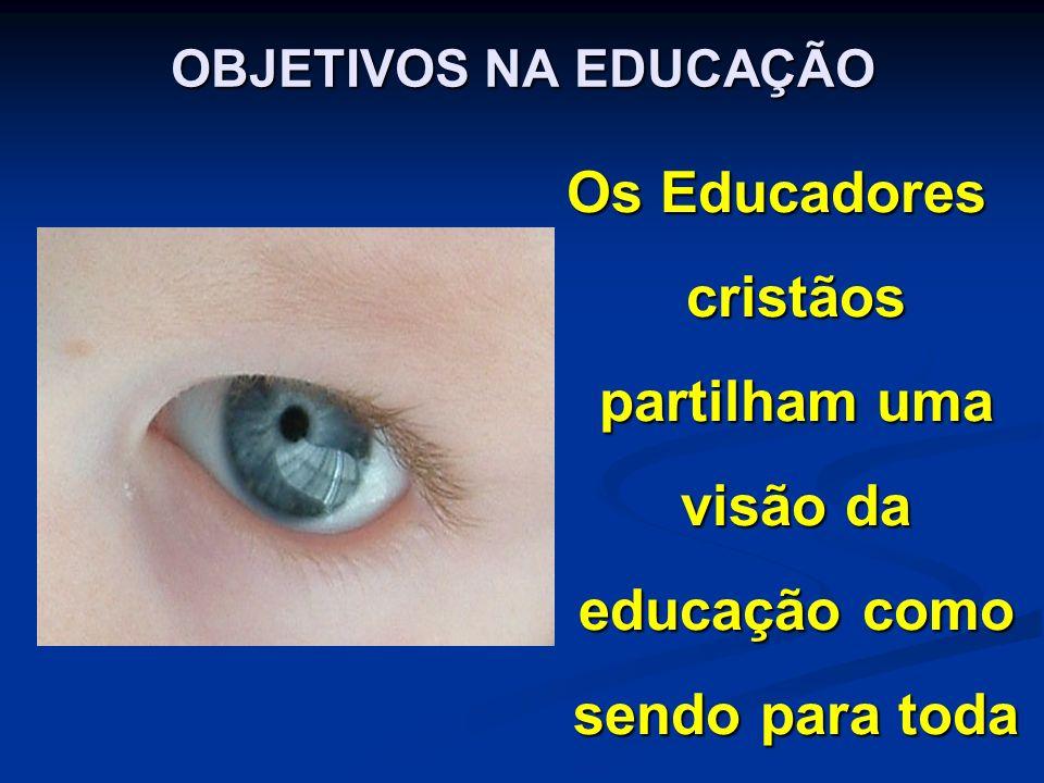 OBJETIVOS NA EDUCAÇÃO Os Educadores cristãos partilham uma visão da educação como sendo para toda a vida.