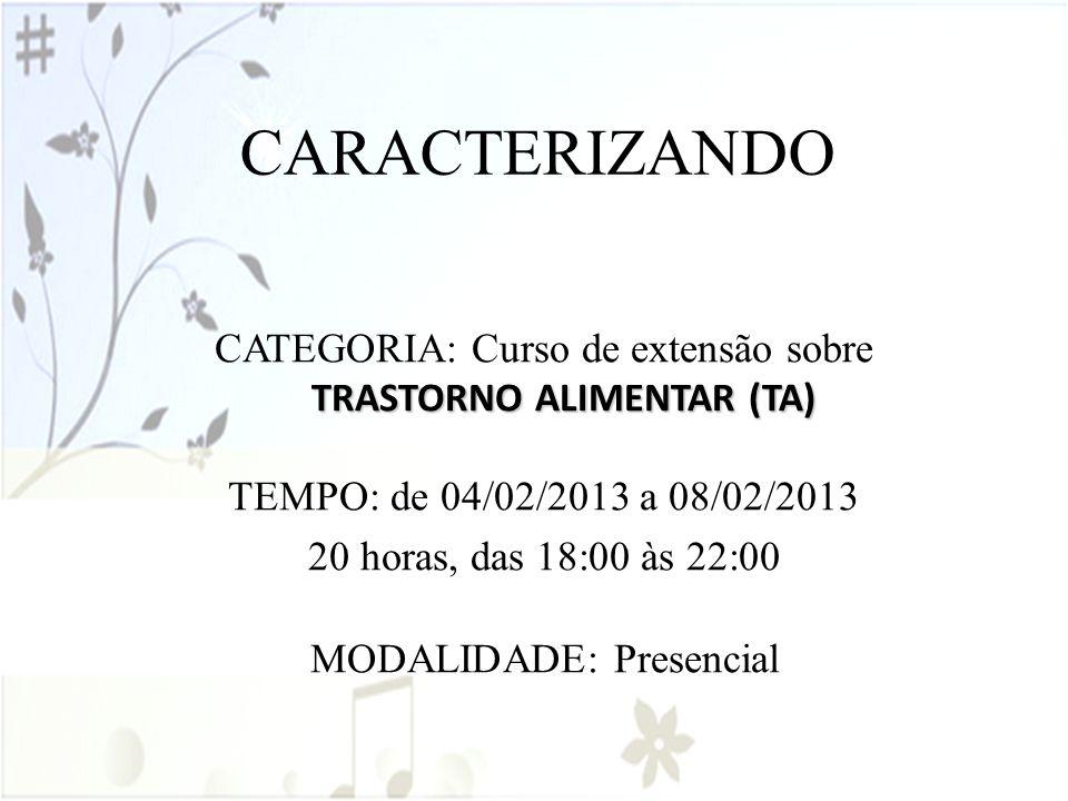 CARACTERIZANDO CATEGORIA: Curso de extensão sobre TRASTORNO ALIMENTAR (TA) TEMPO: de 04/02/2013 a 08/02/2013.